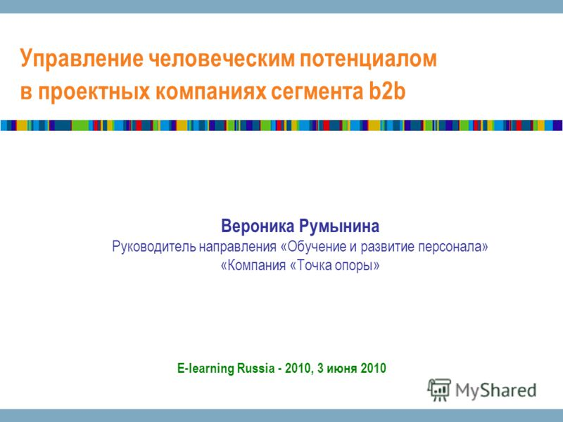 Управление человеческим потенциалом в проектных компаниях сегмента b2b E-learning Russia - 2010, 3 июня 2010 Вероника Румынина Руководитель направления «Обучение и развитие персонала» «Компания «Точка опоры»