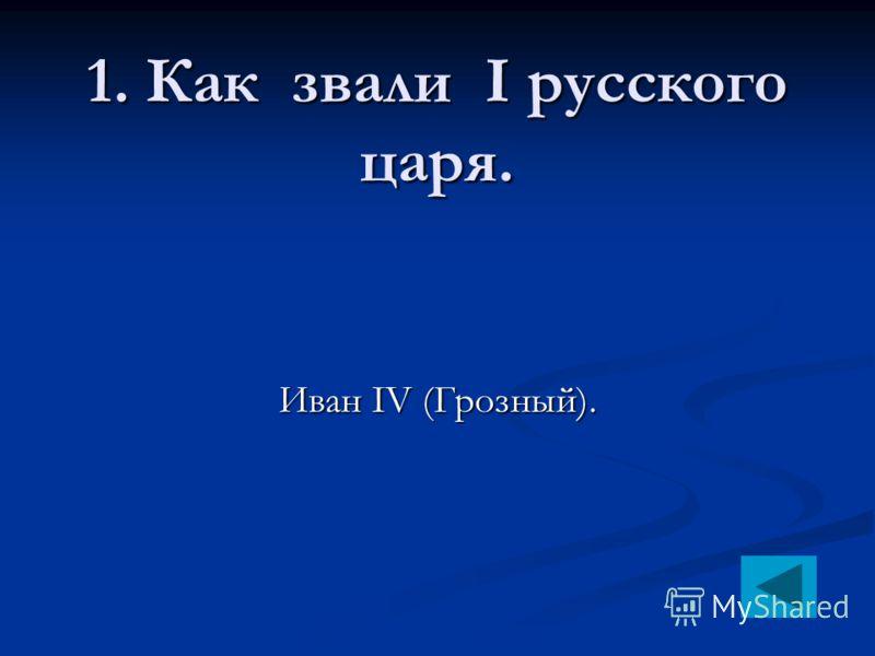 1. Как звали I русского царя. Иван IV (Грозный).
