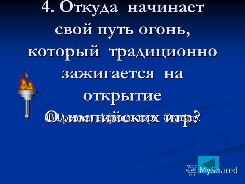 4. Откуда начинает свой путь огонь, который традиционно зажигается на открытие Олимпийских игр? (В Греции, Афина, гора Олимп).
