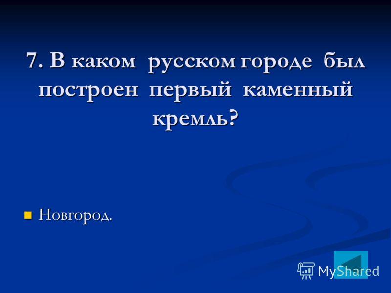 7. В каком русском городе был построен первый каменный кремль? Новгород. Новгород.