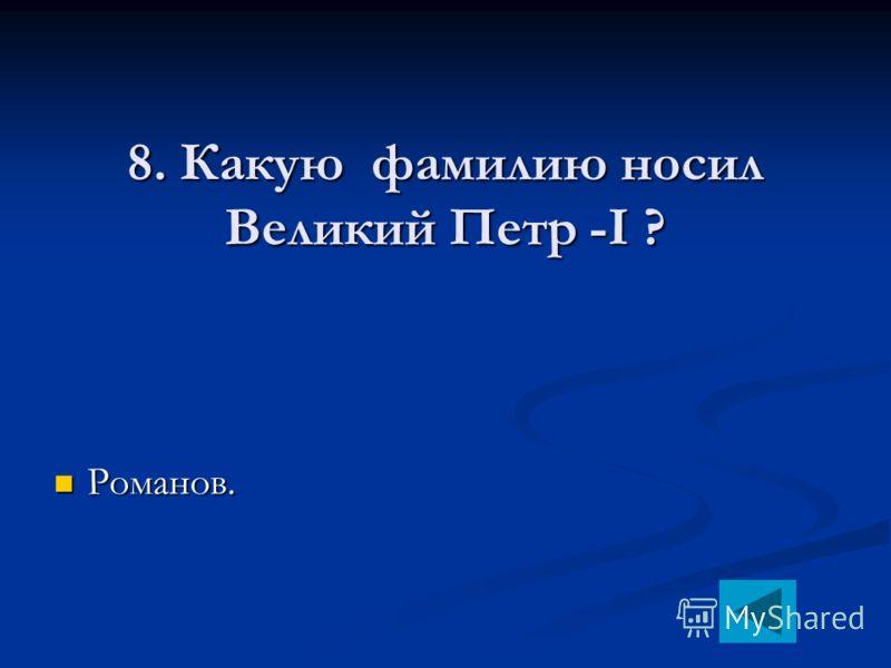 8. Какую фамилию носил Великий Петр -I ? Романов. Романов.