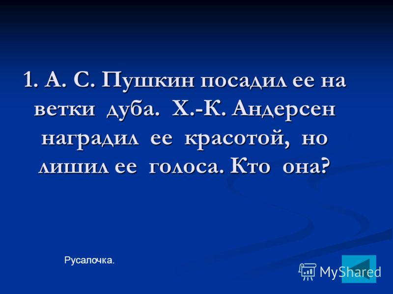 1. А. С. Пушкин посадил ее на ветки дуба. Х.-К. Андерсен наградил ее красотой, но лишил ее голоса. Кто она? Русалочка.