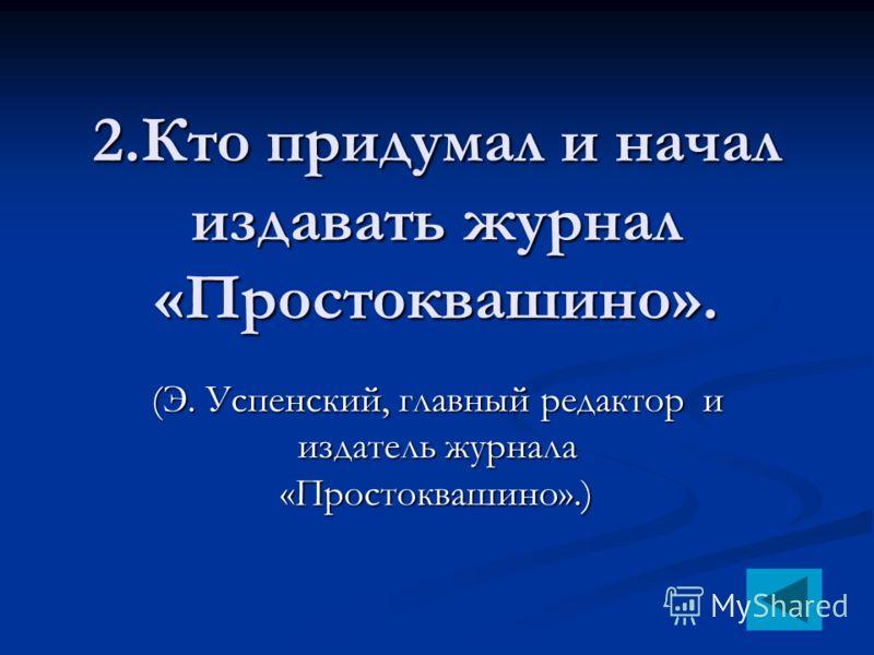2.Кто придумал и начал издавать журнал «Простоквашино». (Э. Успенский, главный редактор и издатель журнала «Простоквашино».)
