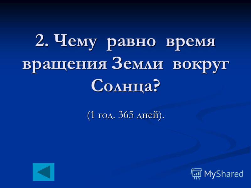 2. Чему равно время вращения Земли вокруг Солнца? (1 год. 365 дней).