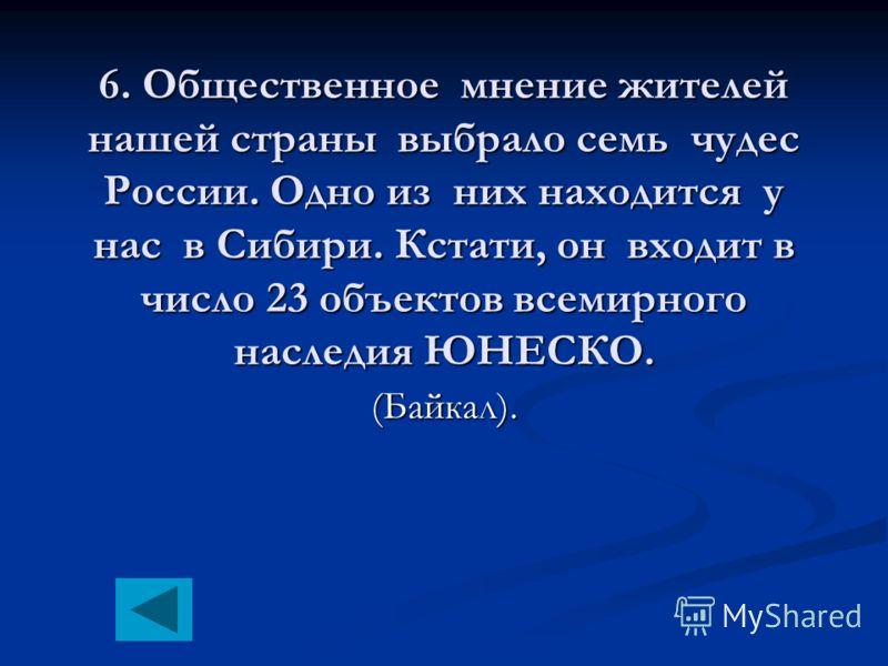 6. Общественное мнение жителей нашей страны выбрало семь чудес России. Одно из них находится у нас в Сибири. Кстати, он входит в число 23 объектов всемирного наследия ЮНЕСКО. (Байкал).