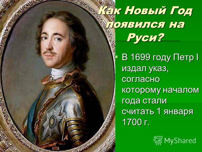 В 1699 году Петр I издал указ, согласно которому началом года стали считать 1 января 1700 г. В 1699 году Петр I издал указ, согласно которому началом года стали считать 1 января 1700 г. Как Новый Год появился на Руси?