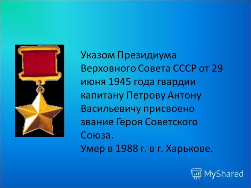 Указом Президиума Верховного Совета СССР от 29 июня 1945 года гвардии капитану Петрову Антону Васильевичу присвоено звание Героя Советского Союза. Умер в 1988 г. в г. Харькове.