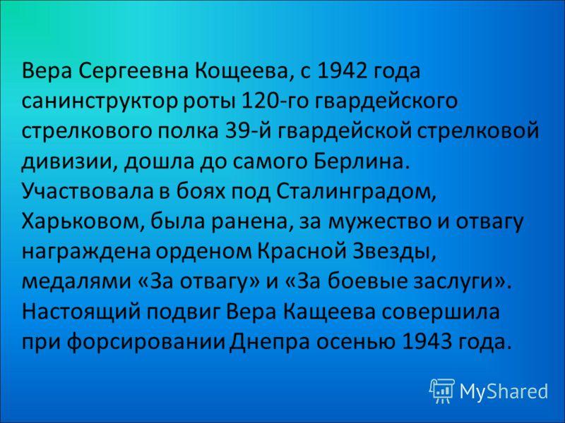 Вера Сергеевна Кощеева, с 1942 года санинструктор роты 120-го гвардейского стрелкового полка 39-й гвардейской стрелковой дивизии, дошла до самого Берлина. Участвовала в боях под Сталинградом, Харьковом, была ранена, за мужество и отвагу награждена ор