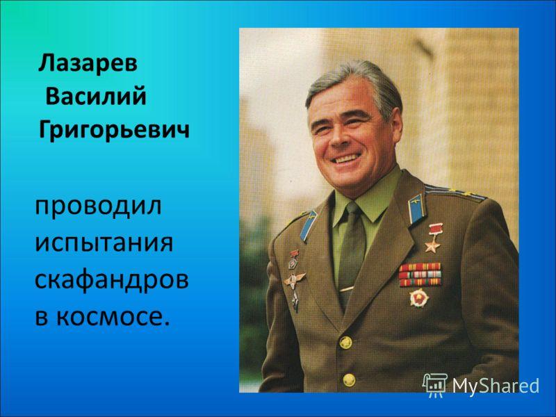 Лазарев Василий Григорьевич проводил испытания скафандров в космосе.