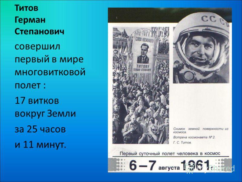 Титов Герман Степанович совершил первый в мире многовитковой полет : 17 витков вокруг Земли за 25 часов и 11 минут.