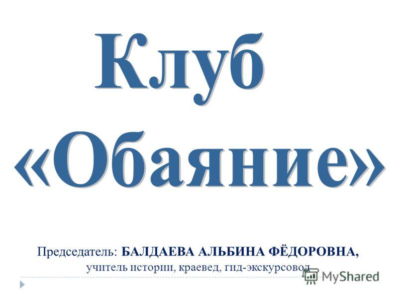 Председатель: БАЛДАЕВА АЛЬБИНА ФЁДОРОВНА, учитель истории, краевед, гид-экскурсовод
