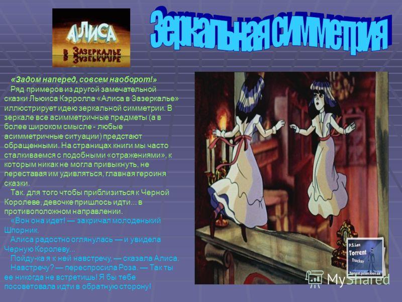« Задом наперед, совсем наоборот!» Ряд примеров из другой замечательной сказки Льюиса Кэрролла «Алиса в Зазеркалье» иллюстрирует идею зеркальной симметрии. В зеркале все асимметричные предметы (а в более широком смысле - любые асимметричные ситуации)