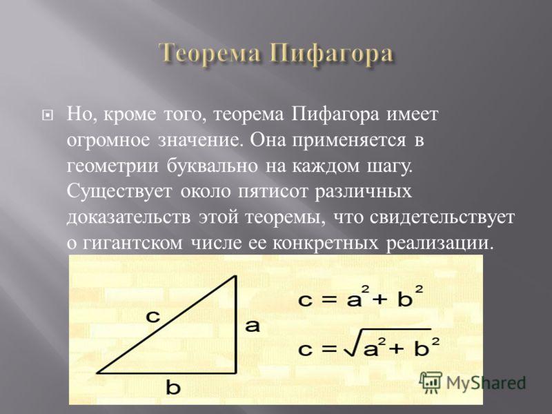 Но, кроме того, теорема Пифагора имеет огромное значение. Она применяется в геометрии буквально на каждом шагу. Существует около пятисот различных доказательств этой теоремы, что свидетельствует о гигантском числе ее конкретных реализации.
