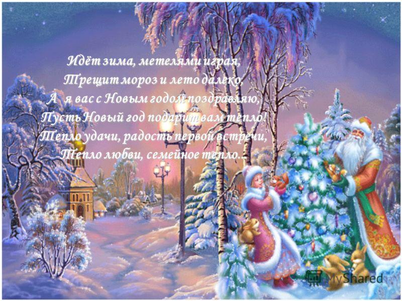 Идёт зима, метелями играя, Трещит мороз и лето далеко, А я вас с Новым годом поздравляю, Пусть Новый год подарит вам тепло! Тепло удачи, радость первой встречи, Тепло любви, семейное тепло...