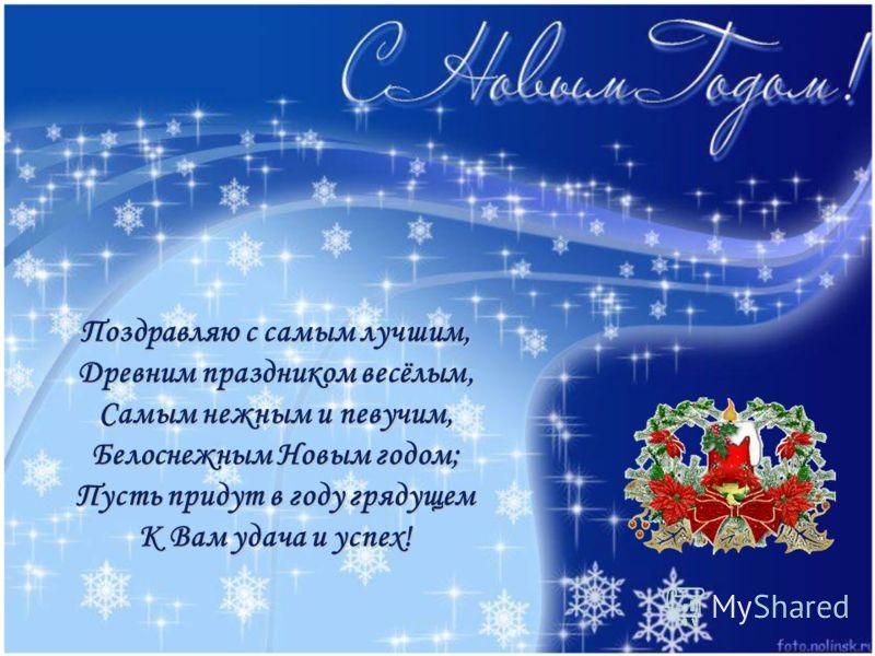 Поздравляю с самым лучшим, Древним праздником весёлым, Самым нежным и певучим, Белоснежным Новым годом; Пусть придут в году грядущем К Вам удача и успех!