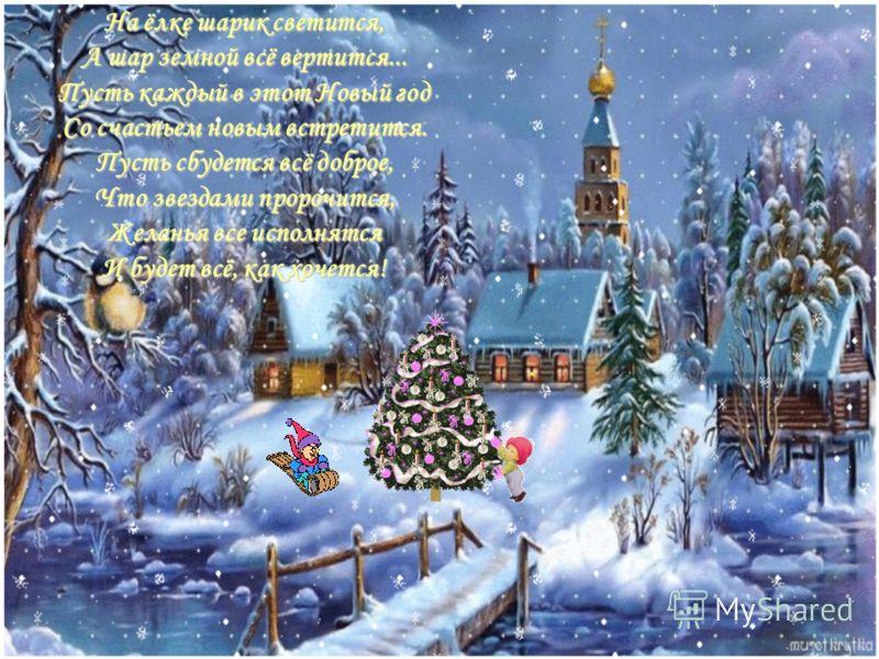 Hа ёлке шаpик светится, А шаp земной всё веpтится... Пyсть каждый в этот Hовый год Со счастьем новым встpетится. Пyсть сбyдется всё добpое, Что звездами пpоpочится, Желанья все исполнятся И бyдет всё, как хочется!