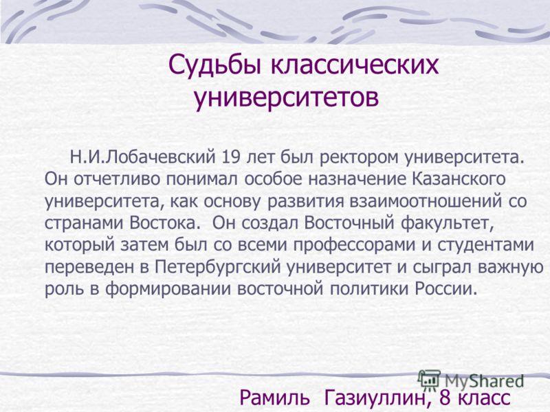 Судьбы классических университетов Н.И.Лобачевский 19 лет был ректором университета. Он отчетливо понимал особое назначение Казанского университета, как основу развития взаимоотношений со странами Востока. Он создал Восточный факультет, который затем