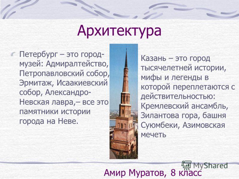 Архитектура Петербург – это город- музей: Адмиралтейство, Петропавловский собор, Эрмитаж, Исаакиевский собор, Александро- Невская лавра,– все это памятники истории города на Неве. Казань – это город тысячелетней истории, мифы и легенды в которой пере