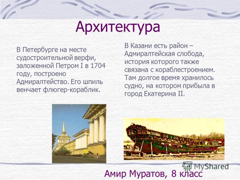 В Петербурге на месте судостроительной верфи, заложенной Петром I в 1704 году, построено Адмиралтейство. Его шпиль венчает флюгер-кораблик. В Казани есть район – Адмиралтейская слобода, история которого также связана с кораблестроением. Там долгое вр