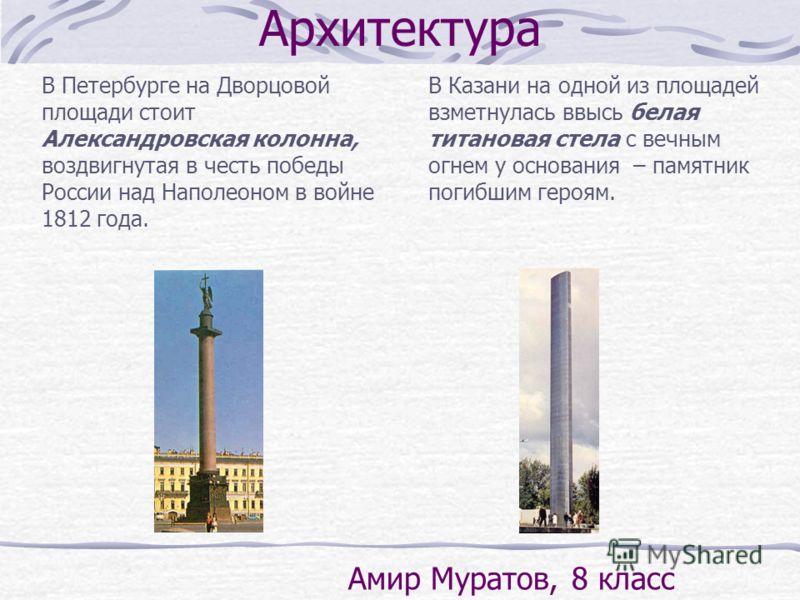 В Петербурге на Дворцовой площади стоит Александровская колонна, воздвигнутая в честь победы России над Наполеоном в войне 1812 года. В Казани на одной из площадей взметнулась ввысь белая титановая стела с вечным огнем у основания – памятник погибшим