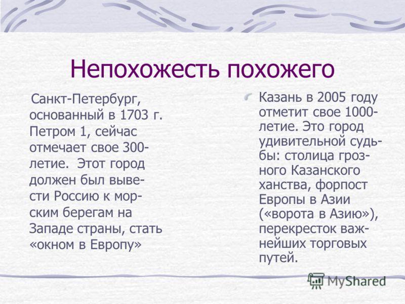 Непохожесть похожего Санкт-Петербург, основанный в 1703 г. Петром 1, сейчас отмечает свое 300- летие. Этот город должен был выве- сти Россию к мор- ским берегам на Западе страны, стать «окном в Европу» Казань в 2005 году отметит свое 1000- летие. Это