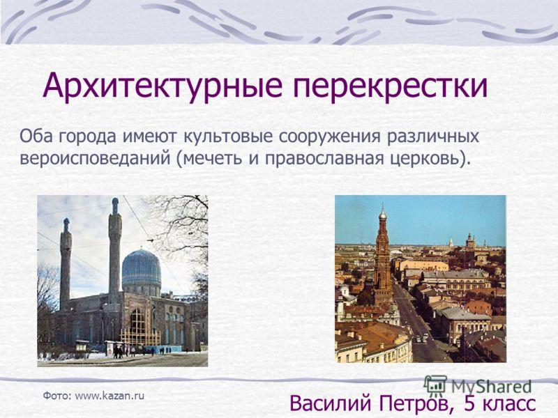 Оба города имеют культовые сооружения различных вероисповеданий (мечеть и православная церковь). Архитектурные перекрестки Василий Петров, 5 класс Фото: www.kazan.ru