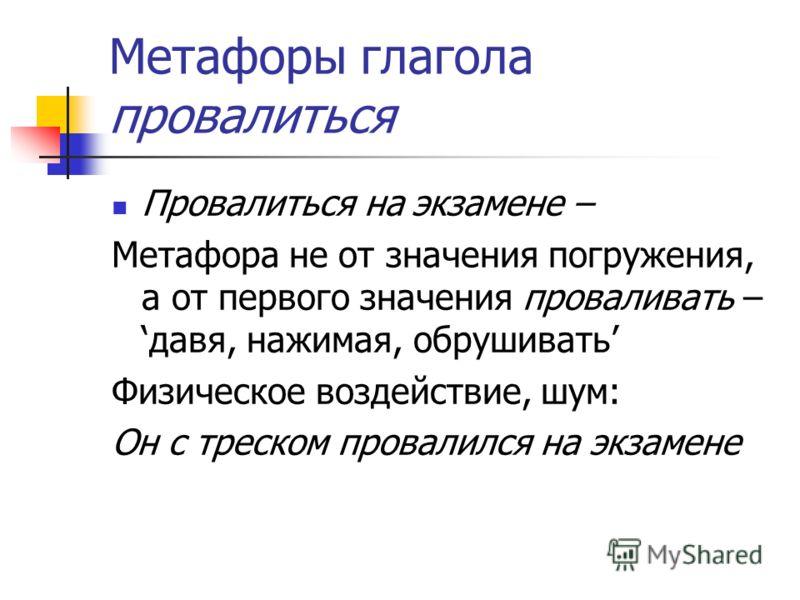 Метафоры глагола провалиться Провалиться на экзамене – Метафора не от значения погружения, а от первого значения проваливать –давя, нажимая, обрушивать Физическое воздействие, шум: Он с треском провалился на экзамене