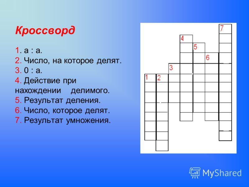 Кроссворд 1. а : а. 2. Число, на которое делят. 3. 0 : а. 4. Действие при нахождении делимого. 5. Результат деления. 6. Число, которое делят. 7. Результат умножения.