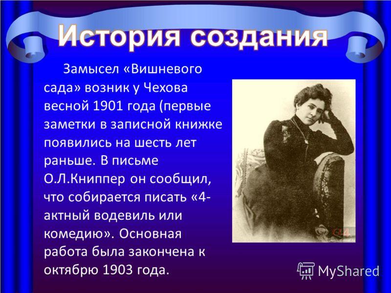 Замысел «Вишневого сада» возник у Чехова весной 1901 года (первые заметки в записной книжке появились на шесть лет раньше. В письме О.Л.Книппер он сообщил, что собирается писать «4- актный водевиль или комедию». Основная работа была закончена к октяб