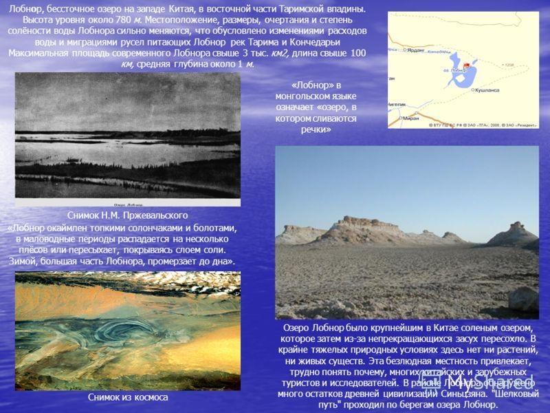 «Лобнор окаймлен топкими солончаками и болотами, в маловодные периоды распадается на несколько плёсов или пересыхает, покрываясь слоем соли. Зимой, большая часть Лобнора, промерзает до дна». Лобнор, бессточное озеро на западе Китая, в восточной части