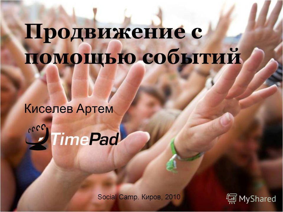 Продвижение с помощью событий Киселев Артем Social Camp. Киров, 2010