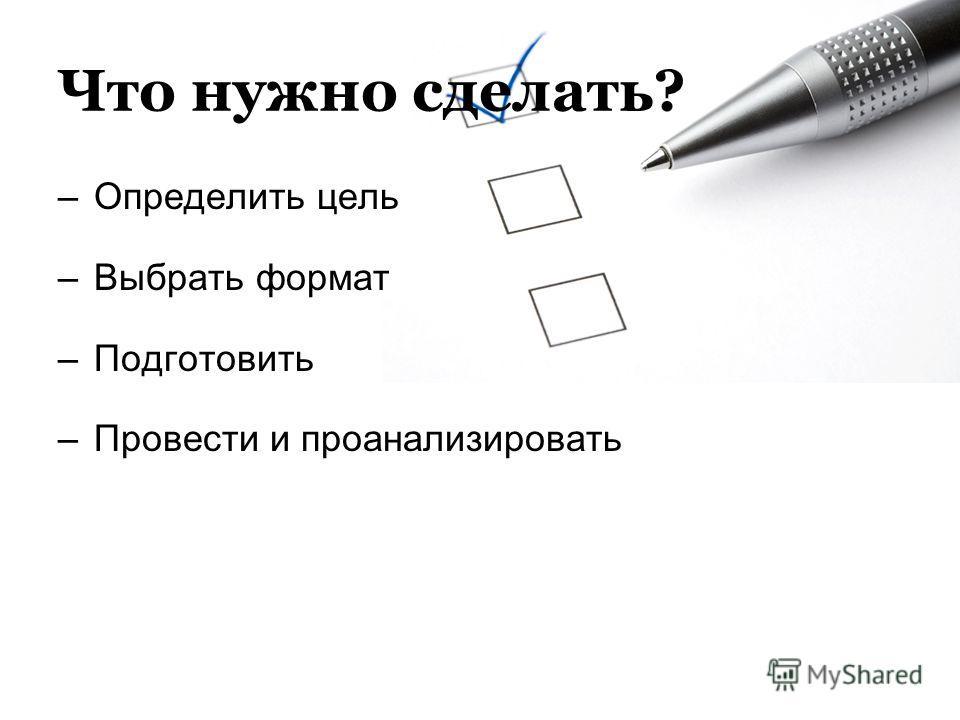 Что нужно сделать? –Определить цель –Выбрать формат –Подготовить –Провести и проанализировать