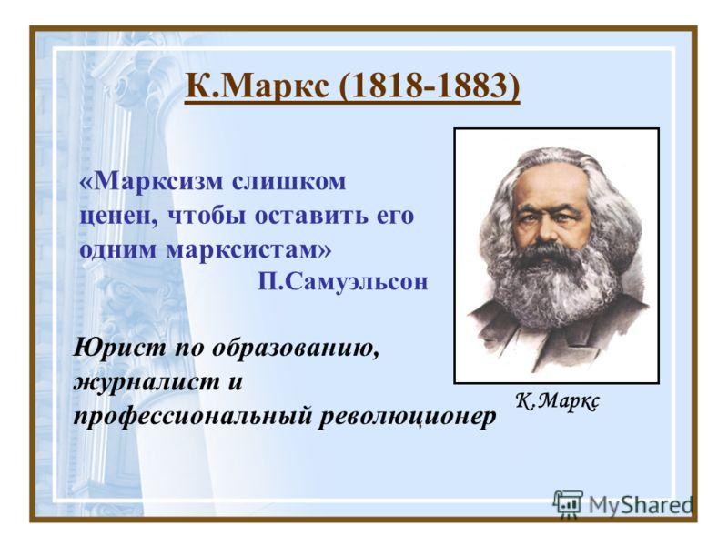 К.Маркс (1818-1883) К.Маркс Юрист по образованию, журналист и профессиональный революционер «Марксизм слишком ценен, чтобы оставить его одним марксистам» П.Самуэльсон