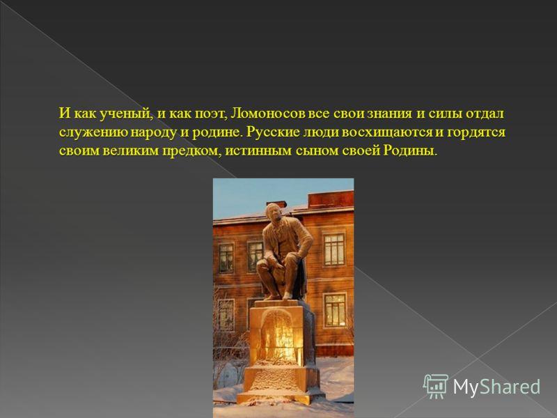И как ученый, и как поэт, Ломоносов все свои знания и силы отдал служению народу и родине. Русские люди восхищаются и гордятся своим великим предком, истинным сыном своей Родины. И как ученый, и как поэт, Ломоносов все свои знания и силы отдал служен