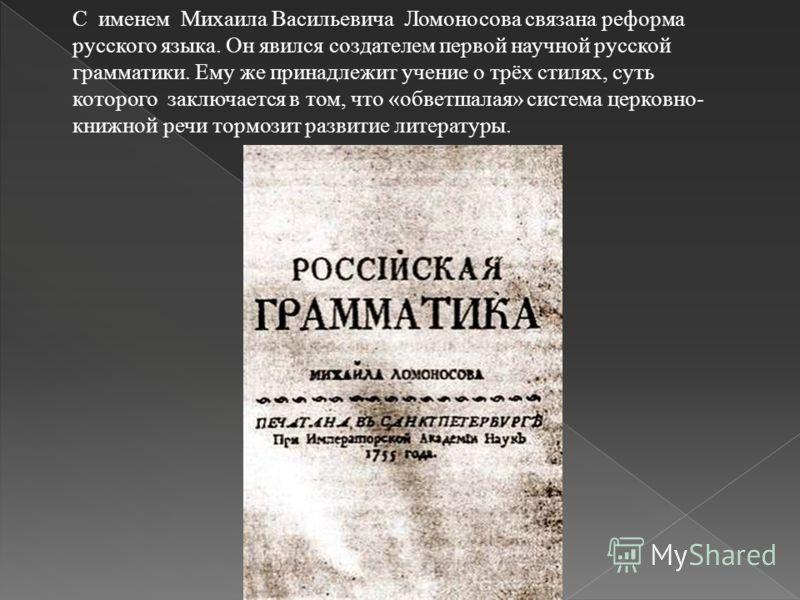 С именем Михаила Васильевича Ломоносова связана реформа русского языка. Он явился создателем первой научной русской грамматики. Ему же принадлежит учение о трёх стилях, суть которого заключается в том, что « обветшалая » система церковно - книжной ре