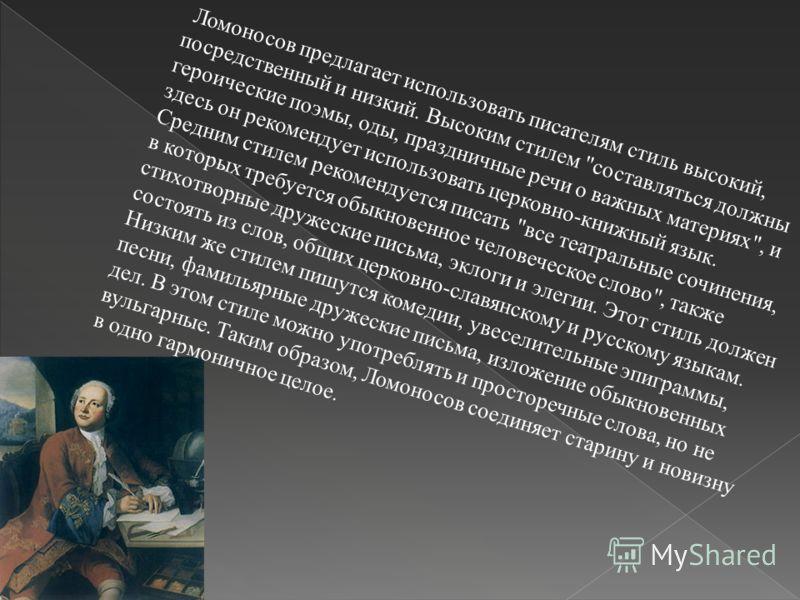 Ломоносов предлагает использовать писателям стиль высокий, посредственный и низкий. Высоким стилем