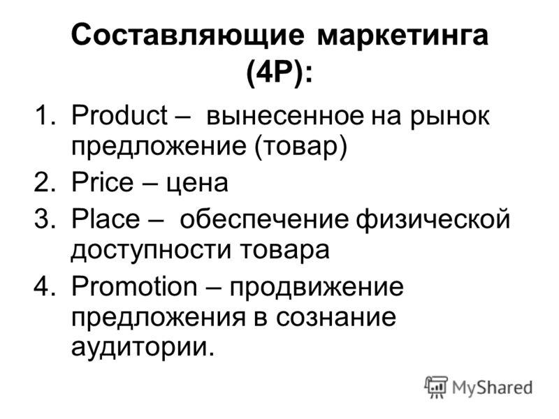 Составляющие маркетинга (4Р): 1.Product – вынесенное на рынок предложение (товар) 2.Price – цена 3.Place – обеспечение физической доступности товара 4.Promotion – продвижение предложения в сознание аудитории.