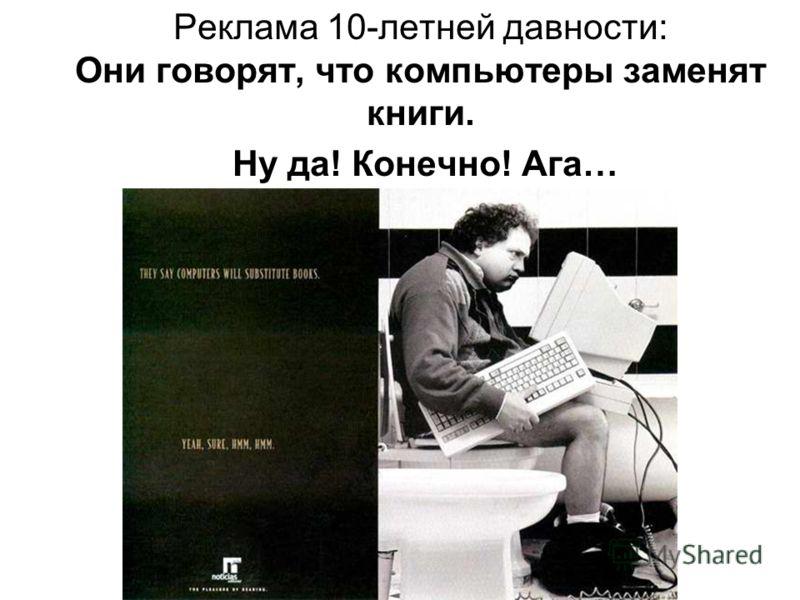 Реклама 10-летней давности: Они говорят, что компьютеры заменят книги. Ну да! Конечно! Ага…