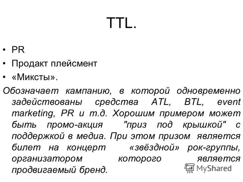 TTL. PR Продакт плейсмент «Миксты». Обозначает кампанию, в которой одновременно задействованы средства ATL, BTL, event marketing, PR и т.д. Хорошим примером может быть промо-акция