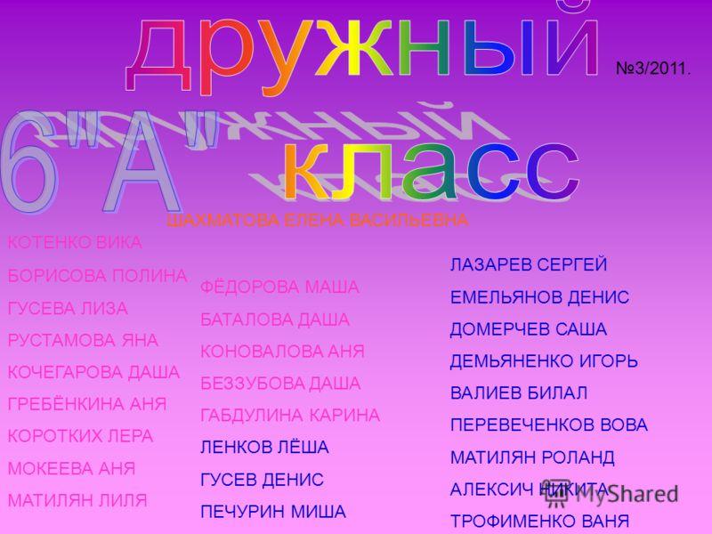 3/2011. ШАХМАТОВА ЕЛЕНА ВАСИЛЬЕВНА БОРИСОВА ПОЛИНА ГУСЕВА ЛИЗА РУСТАМОВА ЯНА КОЧЕГАРОВА ДАША ГРЕБЁНКИНА АНЯ КОРОТКИХ ЛЕРА МОКЕЕВА АНЯ МАТИЛЯН ЛИЛЯ ЛАЗАРЕВ СЕРГЕЙ ЕМЕЛЬЯНОВ ДЕНИС ДОМЕРЧЕВ САША ДЕМЬЯНЕНКО ИГОРЬ ВАЛИЕВ БИЛАЛ ПЕРЕВЕЧЕНКОВ ВОВА МАТИЛЯН РО