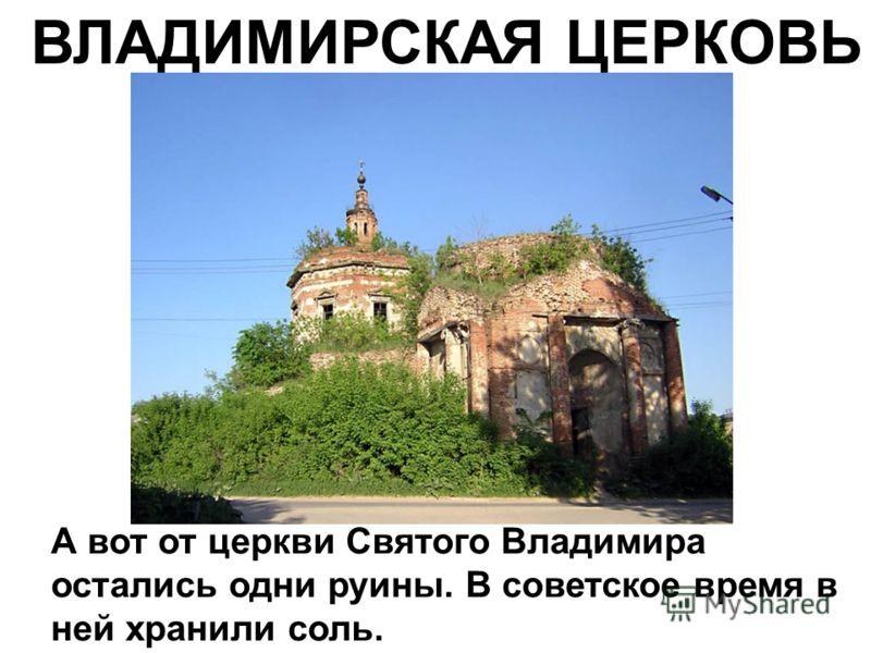 ВЛАДИМИРСКАЯ ЦЕРКОВЬ А вот от церкви Святого Владимира остались одни руины. В советское время в ней хранили соль.