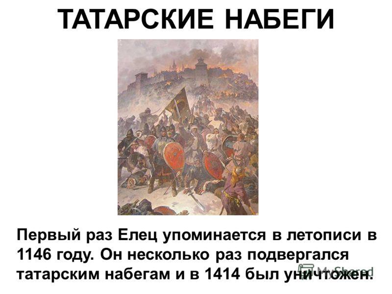 ТАТАРСКИЕ НАБЕГИ Первый раз Елец упоминается в летописи в 1146 году. Он несколько раз подвергался татарским набегам и в 1414 был уничтожен.