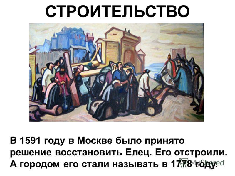 СТРОИТЕЛЬСТВО В 1591 году в Москве было принято решение восстановить Елец. Его отстроили. А городом его стали называть в 1778 году.