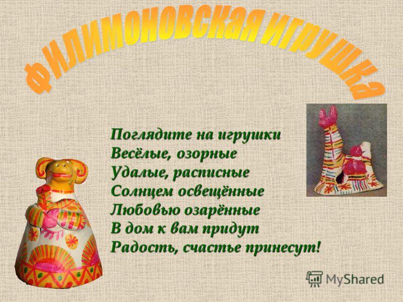 Поглядите на игрушки Весёлые, озорные Удалые, расписные Солнцем освещённые Любовью озарённые В дом к вам придут Радость, счастье принесут!