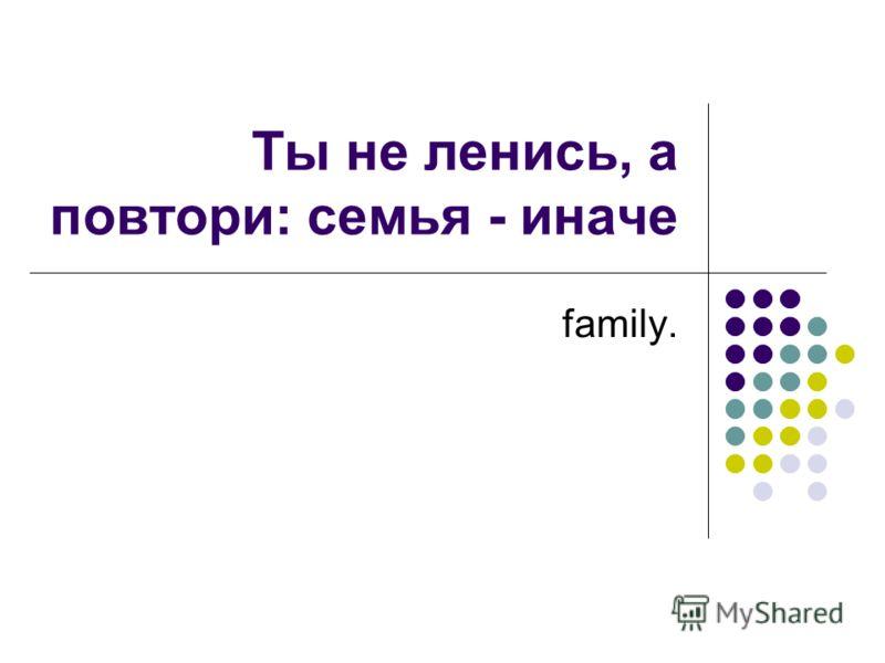 Ты не ленись, а повтори: семья - иначе family.