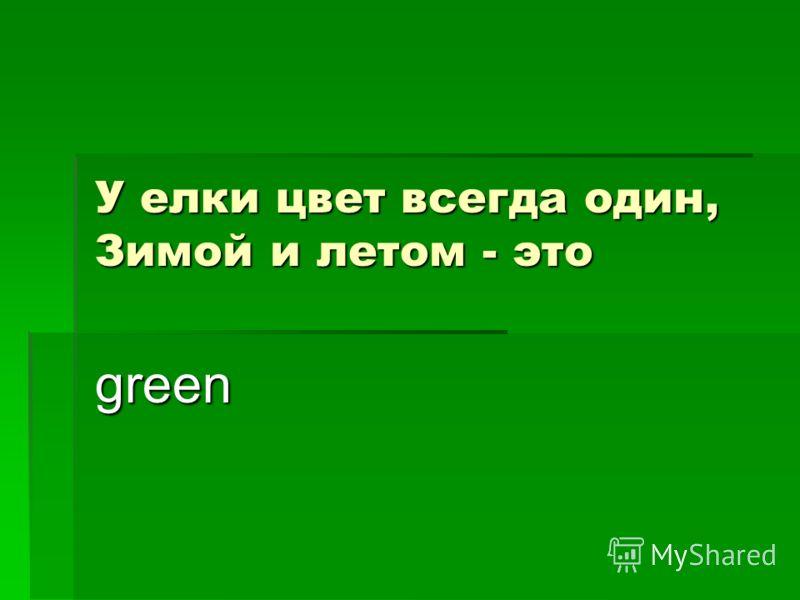 У елки цвет всегда один, Зимой и летом - это green