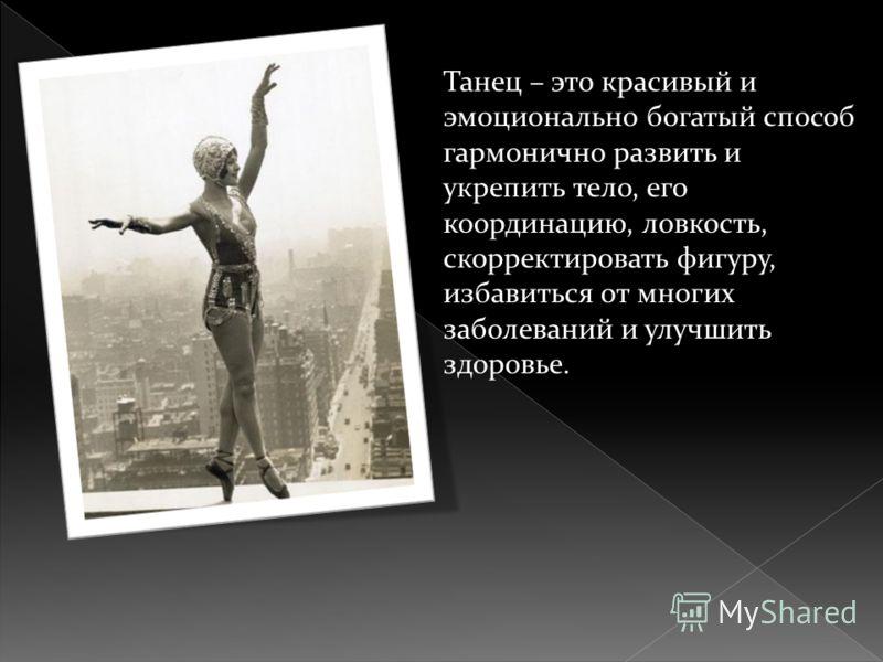 Танец – это красивый и эмоционально богатый способ гармонично развить и укрепить тело, его координацию, ловкость, скорректировать фигуру, избавиться от многих заболеваний и улучшить здоровье.