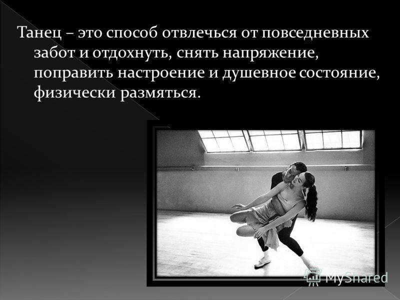 Танец – это способ отвлечься от повседневных забот и отдохнуть, снять напряжение, поправить настроение и душевное состояние, физически размяться.