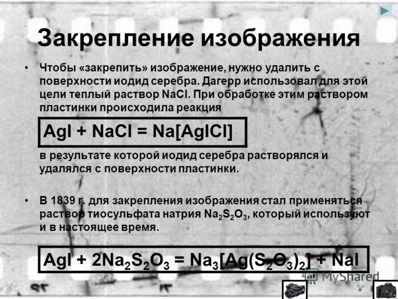 Закрепление изображения Чтобы «закрепить» изображение, нужно удалить с поверхности иодид серебра. Дагерр использовал для этой цели теплый раствор NaCl. При обработке этим раствором пластинки происходила реакция в результате которой иодид серебра раст