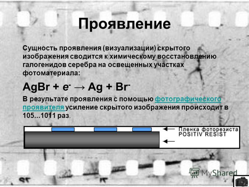 Проявление Сущность проявления (визуализации) скрытого изображения сводится к химическому восстановлению галогенидов серебра на освещенных участках фотоматериала: AgBr + e - Ag + Br - В результате проявления с помощью фотографического проявителя усил